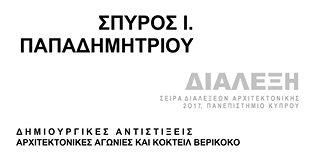 Διάλεξη «Δημιουργικές Αντιστίξεις, Αρχιτεκτονικές Αγωνίες και Κοκτέιλ Βερίκοκο», Σπύρος Ι. Παπαδημητρίου